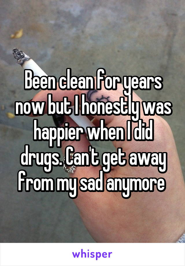 Been clean for years now but I honestly was happier when I did drugs. Can't get away from my sad anymore