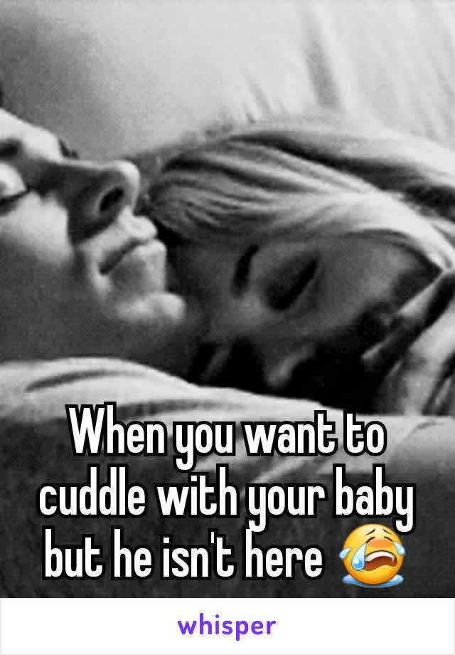 When you want to cuddle with your baby but he isn't here 😭