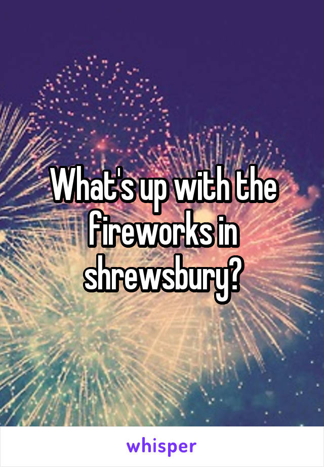 What's up with the fireworks in shrewsbury?
