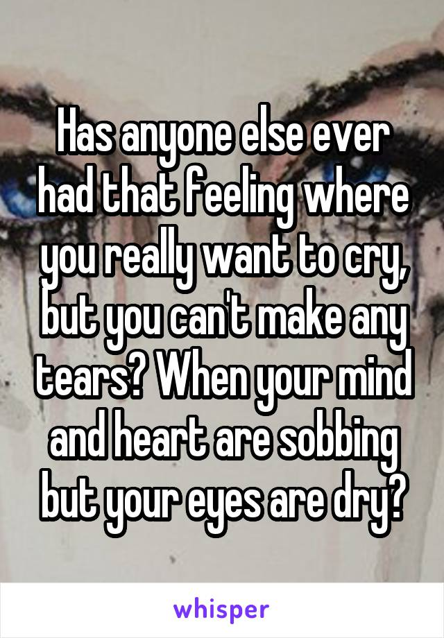 Has anyone else ever had that feeling where you really want to cry, but you can't make any tears? When your mind and heart are sobbing but your eyes are dry?