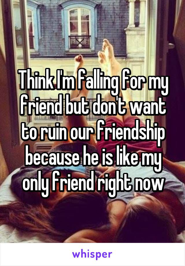 Think I'm falling for my friend but don't want to ruin our friendship because he is like my only friend right now