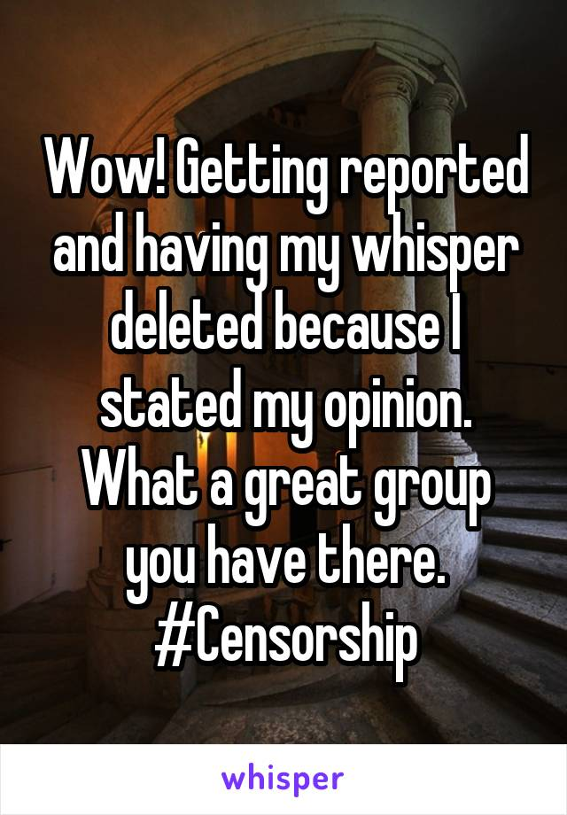 Wow! Getting reported and having my whisper deleted because I stated my opinion. What a great group you have there. #Censorship