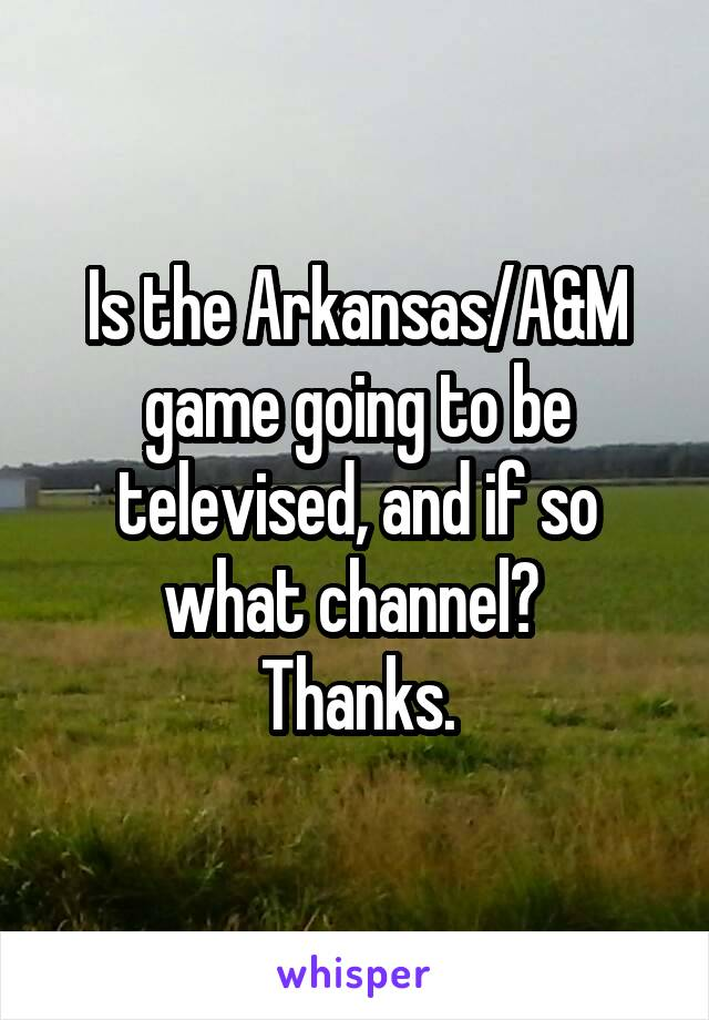 Is the Arkansas/A&M game going to be televised, and if so what channel?  Thanks.