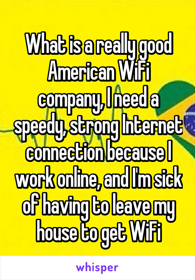What is a really good American WiFi company, I need a speedy, strong Internet connection because I work online, and I'm sick of having to leave my house to get WiFi
