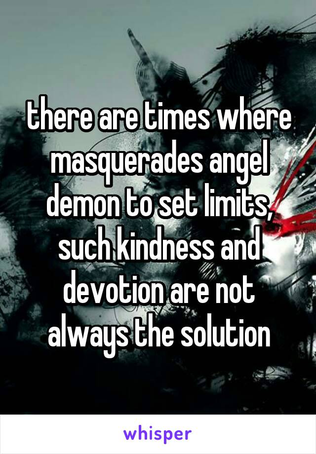 there are times where masquerades angel demon to set limits, such kindness and devotion are not always the solution