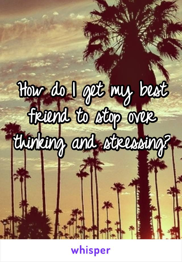 How do I get my best friend to stop over thinking and stressing?