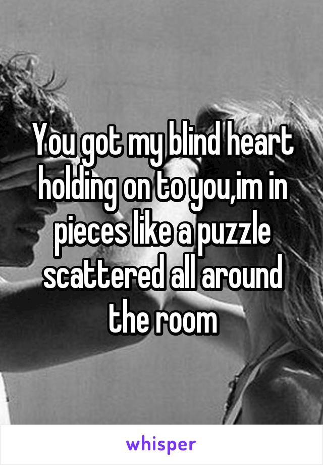 You got my blind heart holding on to you,im in pieces like a puzzle scattered all around the room