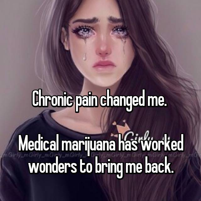 Chronic pain changed me.   Medical marijuana has worked wonders to bring me back.