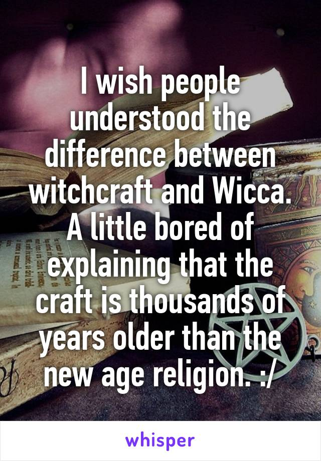 I wish people understood the difference between witchcraft and Wicca. A little bored of explaining that the craft is thousands of years older than the new age religion. :/