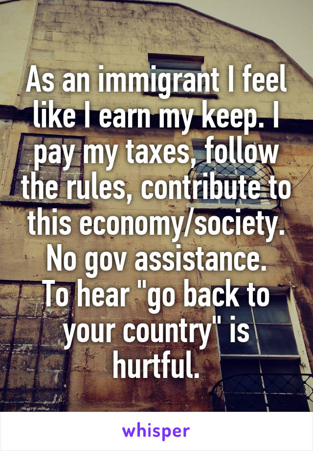 "As an immigrant I feel like I earn my keep. I pay my taxes, follow the rules, contribute to this economy/society. No gov assistance. To hear ""go back to your country"" is hurtful."