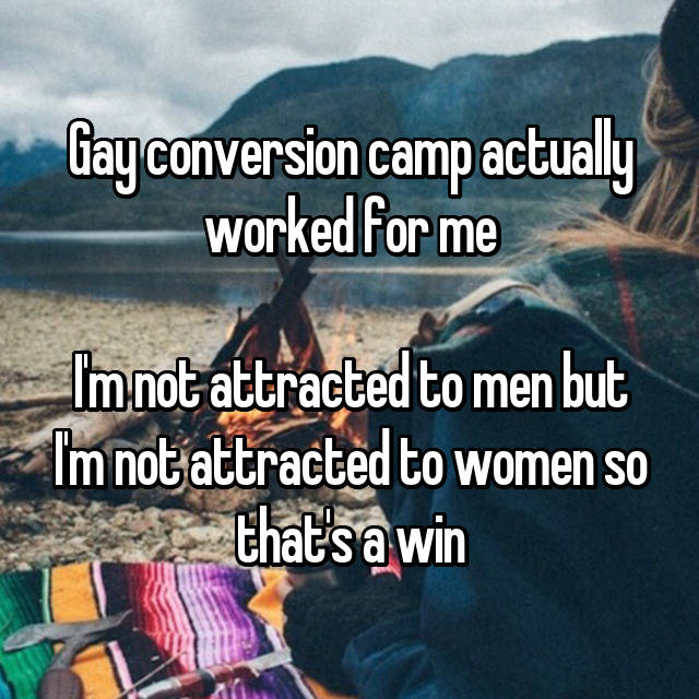 Gay conversion camp actually worked for me  I'm not attracted to men but I'm not attracted to women so that's a win