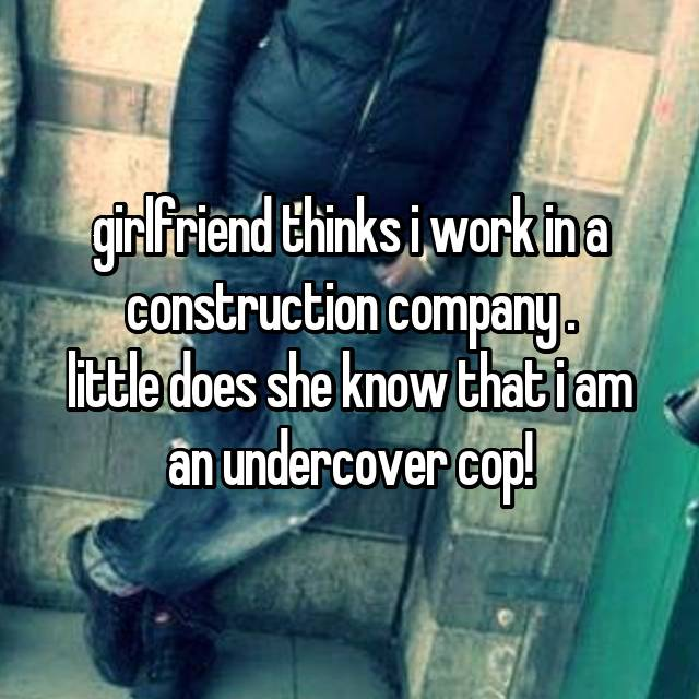 girlfriend thinks i work in a construction company . little does she know that i am an undercover cop!