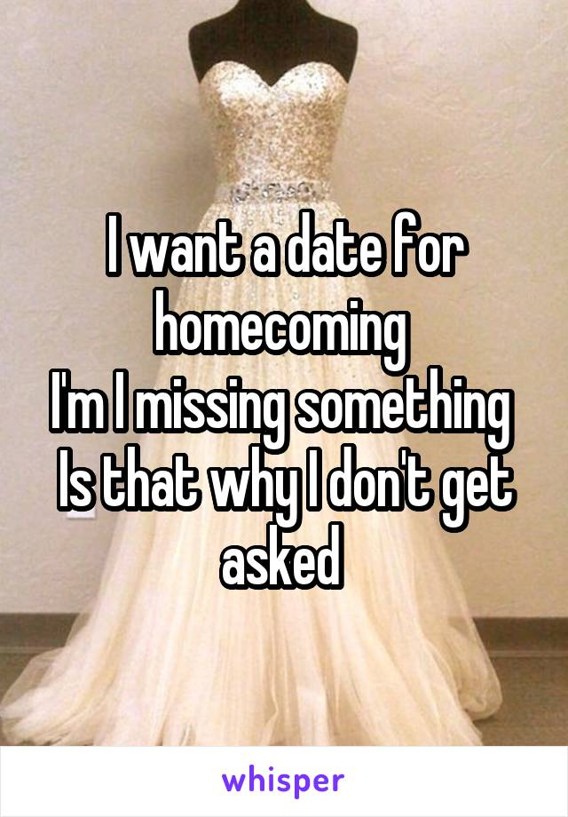 I want a date for homecoming  I'm I missing something  Is that why I don't get asked