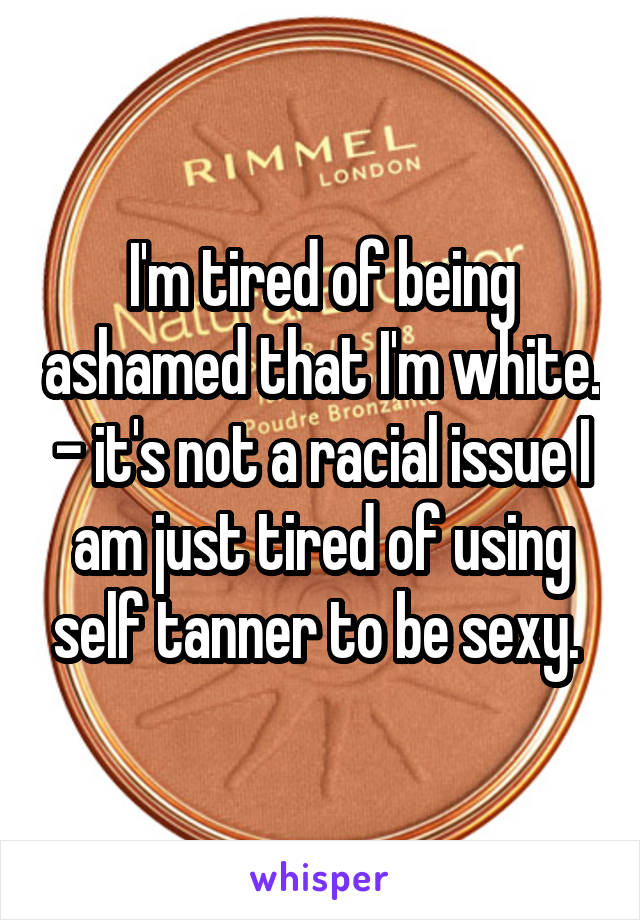 I'm tired of being ashamed that I'm white. - it's not a racial issue I am just tired of using self tanner to be sexy.