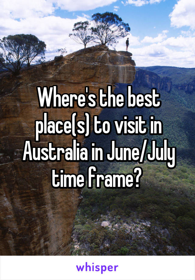 Where's the best place(s) to visit in Australia in June/July time frame?
