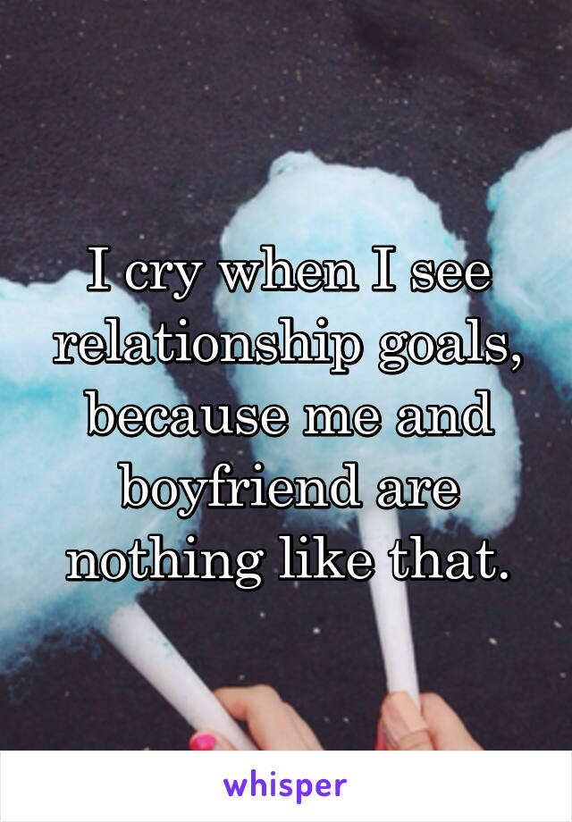 I cry when I see relationship goals, because me and boyfriend are nothing like that.