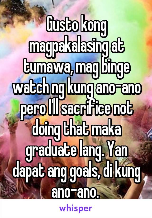Gusto kong magpakalasing at tumawa, mag binge watch ng kung ano-ano pero I'll sacrifice not doing that maka graduate lang. Yan dapat ang goals, di kung ano-ano.