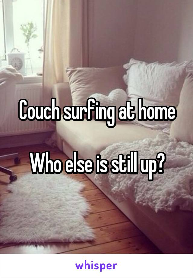 Couch surfing at home  Who else is still up?
