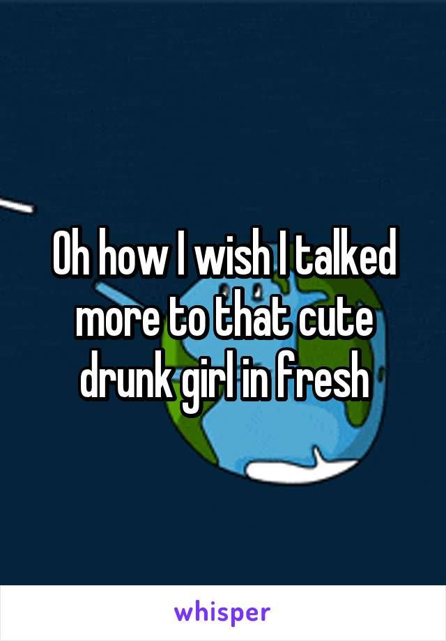 Oh how I wish I talked more to that cute drunk girl in fresh