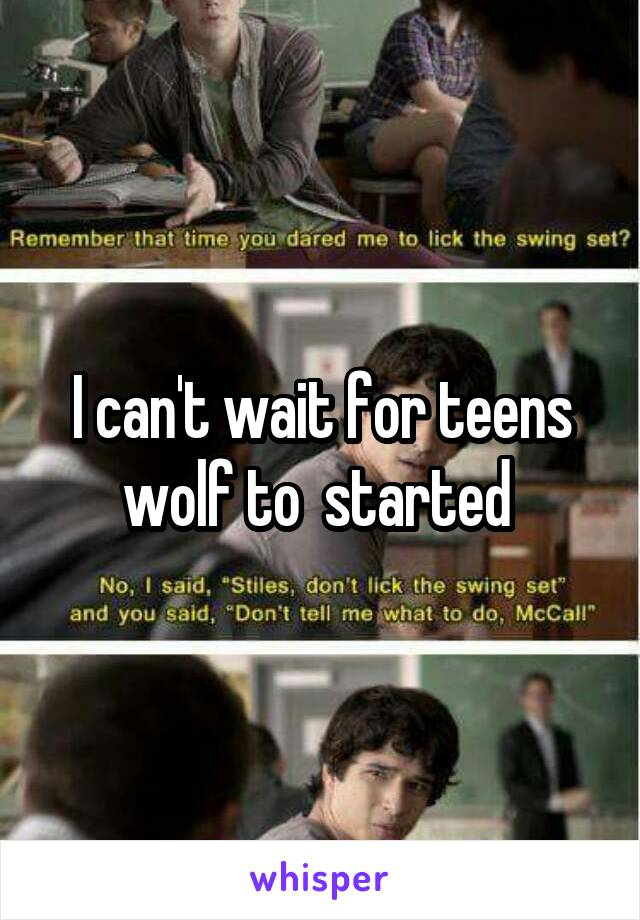 I can't wait for teens wolf to  started