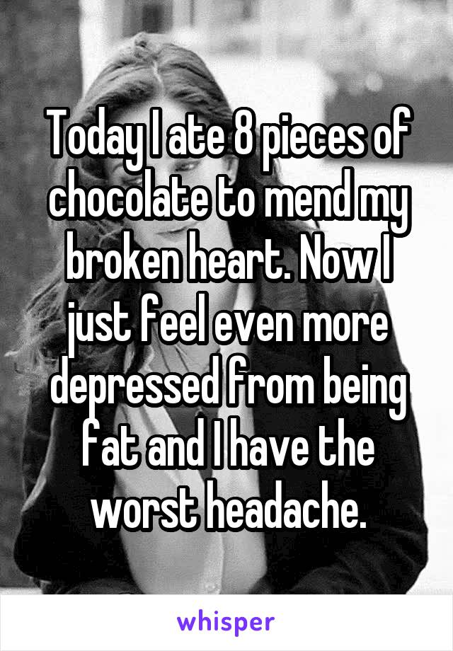 Today I ate 8 pieces of chocolate to mend my broken heart. Now I just feel even more depressed from being fat and I have the worst headache.