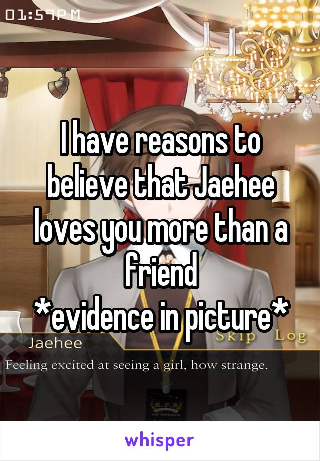 I have reasons to believe that Jaehee loves you more than a friend *evidence in picture*