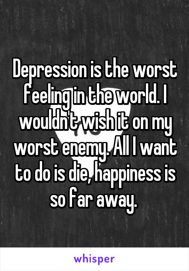 Depression is the worst feeling in the world. I wouldn't wish it on my worst enemy. All I want to do is die, happiness is so far away.