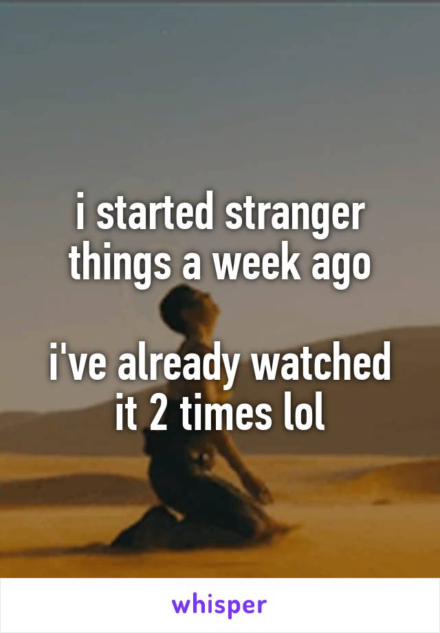 i started stranger things a week ago  i've already watched it 2 times lol