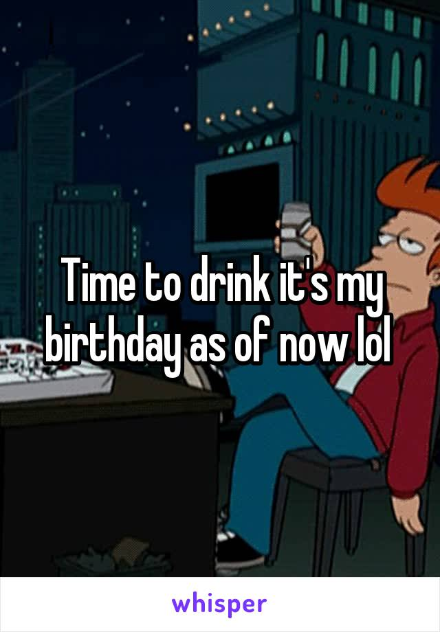 Time to drink it's my birthday as of now lol