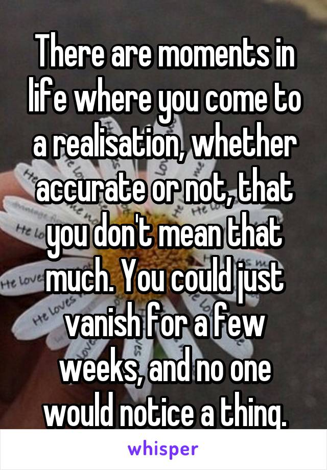 There are moments in life where you come to a realisation, whether accurate or not, that you don't mean that much. You could just vanish for a few weeks, and no one would notice a thing.