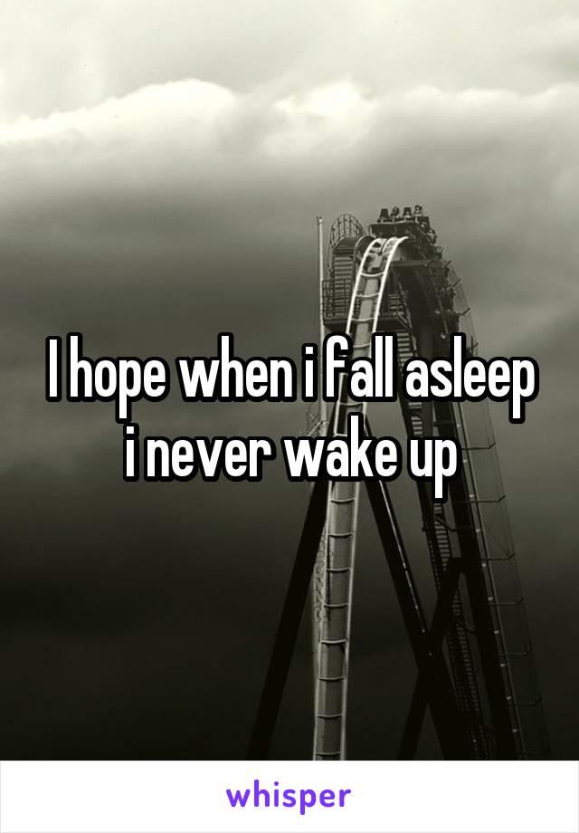 I hope when i fall asleep i never wake up