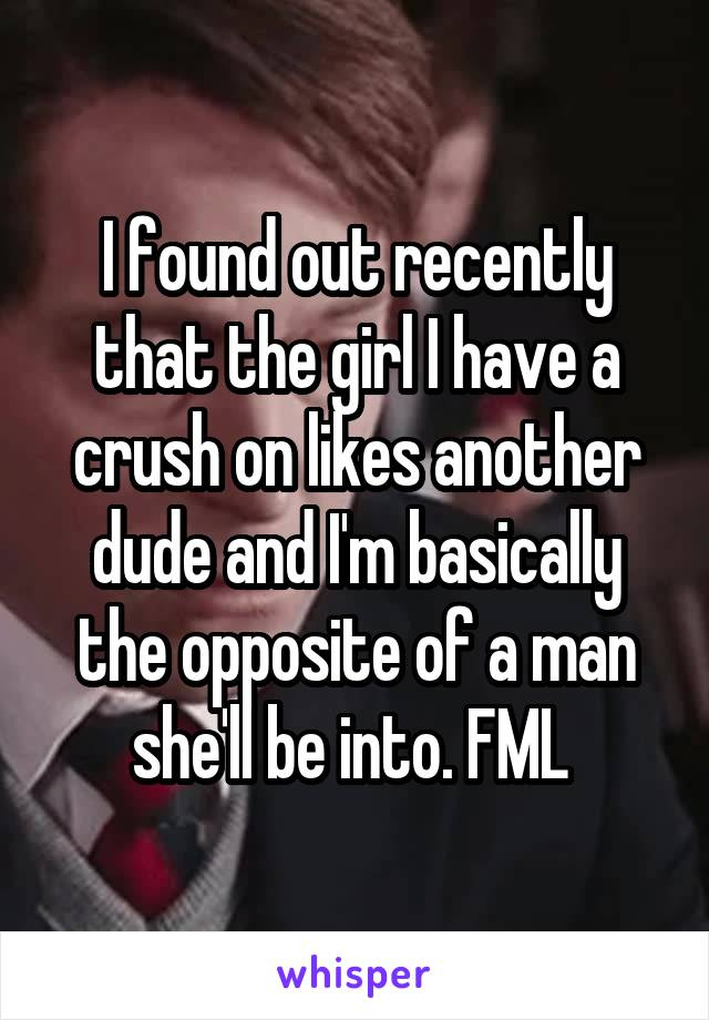 I found out recently that the girl I have a crush on likes another dude and I'm basically the opposite of a man she'll be into. FML