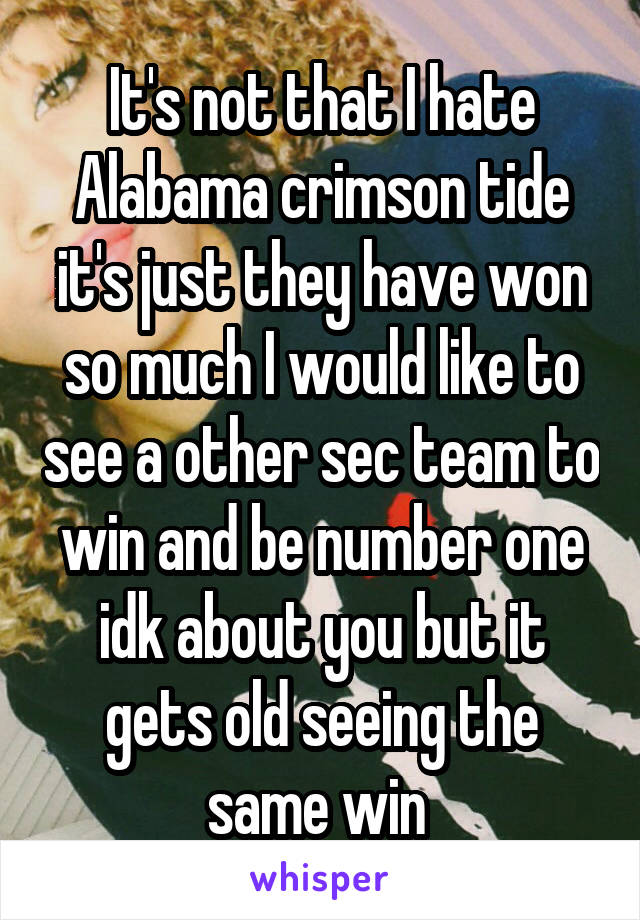 It's not that I hate Alabama crimson tide it's just they have won so much I would like to see a other sec team to win and be number one idk about you but it gets old seeing the same win