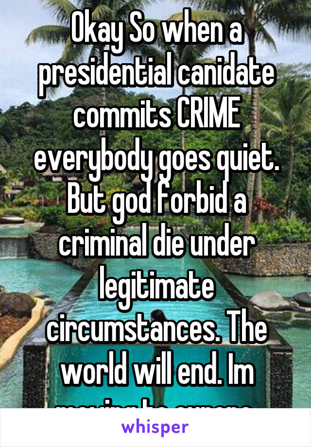 Okay So when a presidential canidate commits CRIME everybody goes quiet. But god forbid a criminal die under legitimate circumstances. The world will end. Im moving to europe.