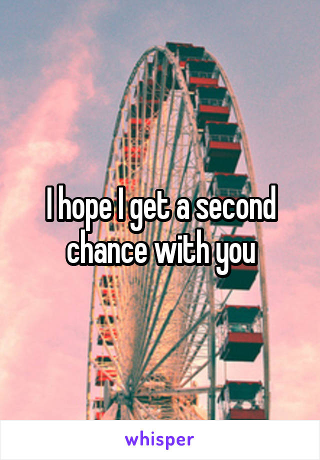 I hope I get a second chance with you