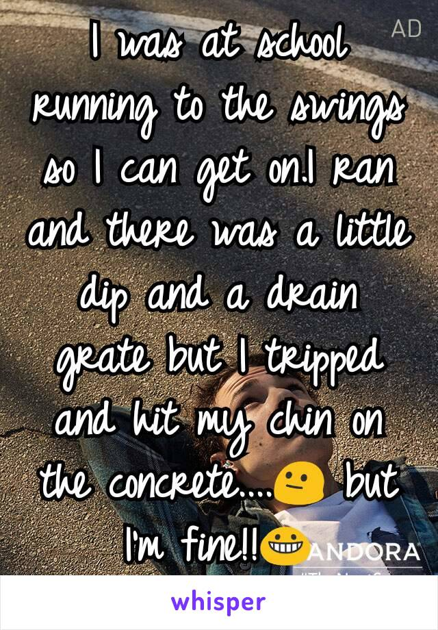 I was at school running to the swings so I can get on.I ran and there was a little dip and a drain grate but I tripped and hit my chin on the concrete....😐 but I'm fine!!😀