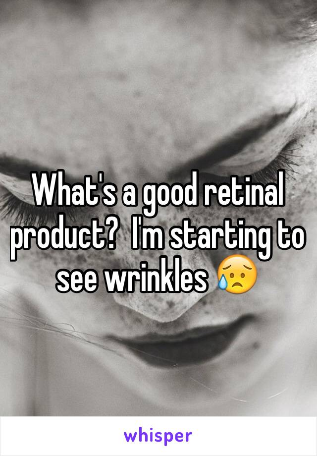 What's a good retinal product?  I'm starting to see wrinkles 😥