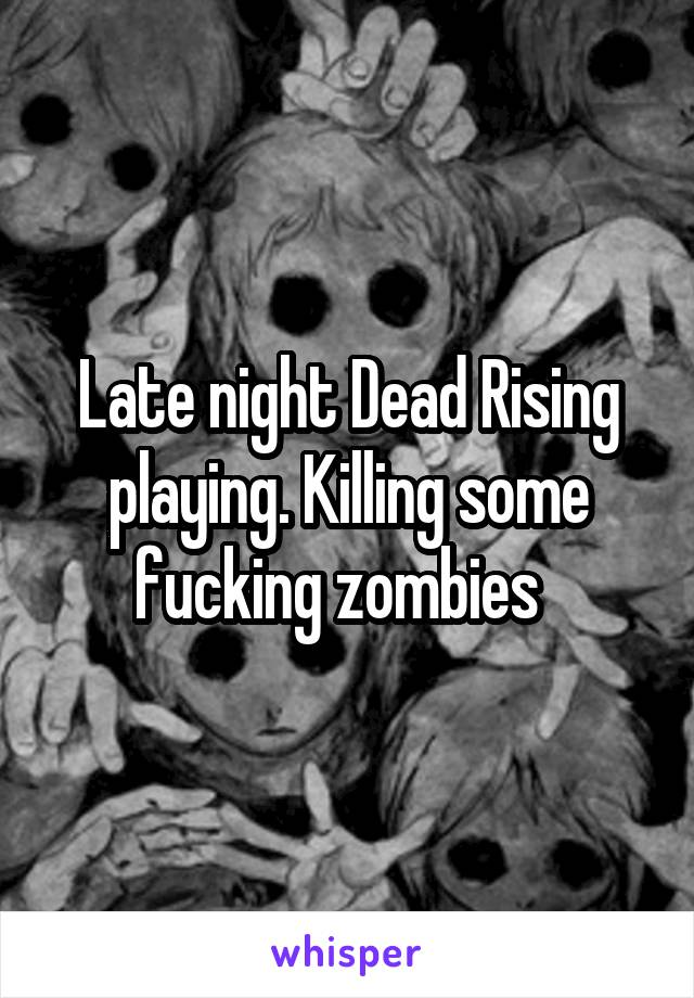 Late night Dead Rising playing. Killing some fucking zombies