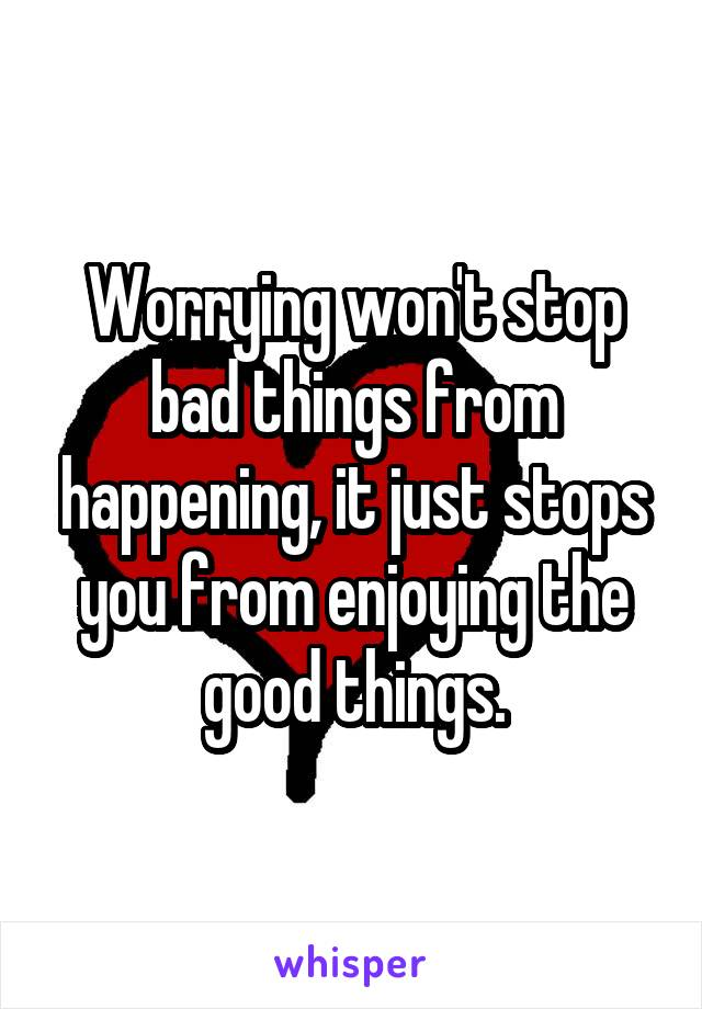 Worrying won't stop bad things from happening, it just stops you from enjoying the good things.