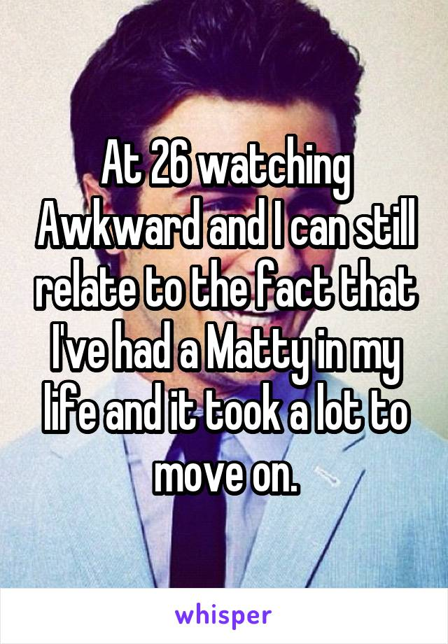 At 26 watching Awkward and I can still relate to the fact that I've had a Matty in my life and it took a lot to move on.