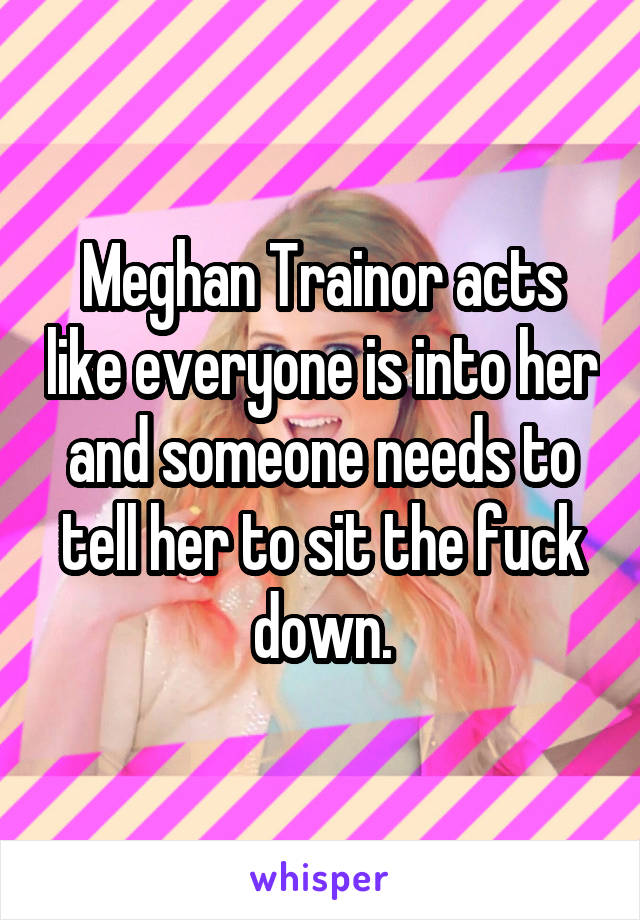 Meghan Trainor acts like everyone is into her and someone needs to tell her to sit the fuck down.