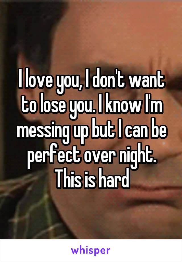 I love you, I don't want to lose you. I know I'm messing up but I can be perfect over night. This is hard