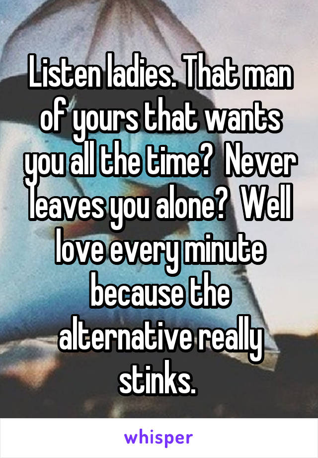 Listen ladies. That man of yours that wants you all the time?  Never leaves you alone?  Well love every minute because the alternative really stinks.