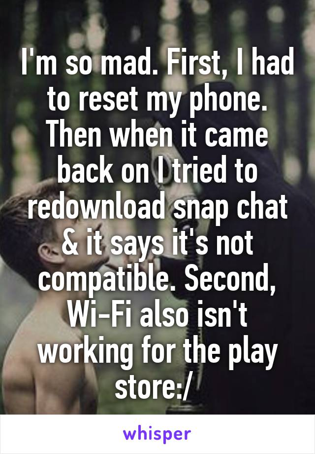 I'm so mad. First, I had to reset my phone. Then when it came back on I tried to redownload snap chat & it says it's not compatible. Second, Wi-Fi also isn't working for the play store:/