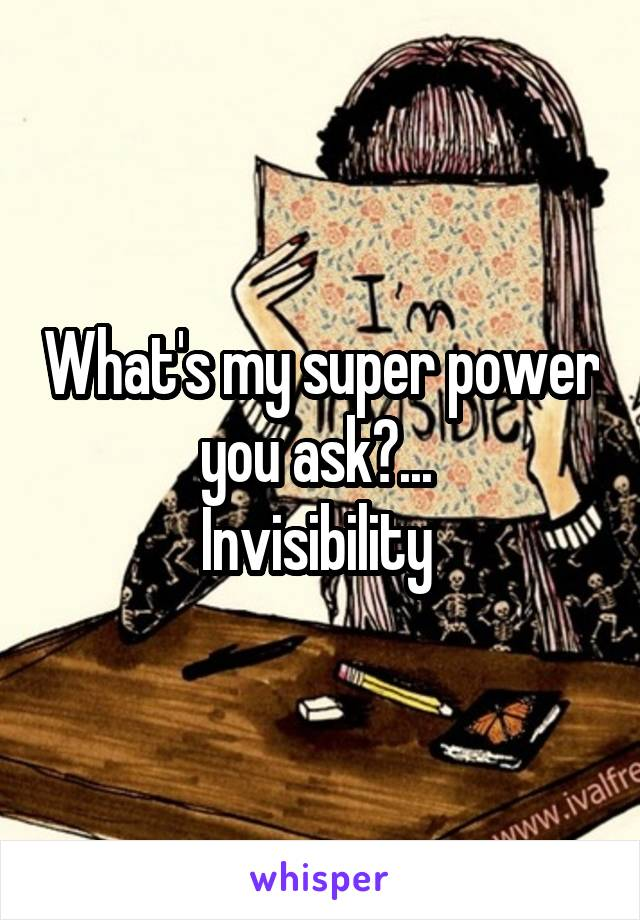 What's my super power you ask?...  Invisibility