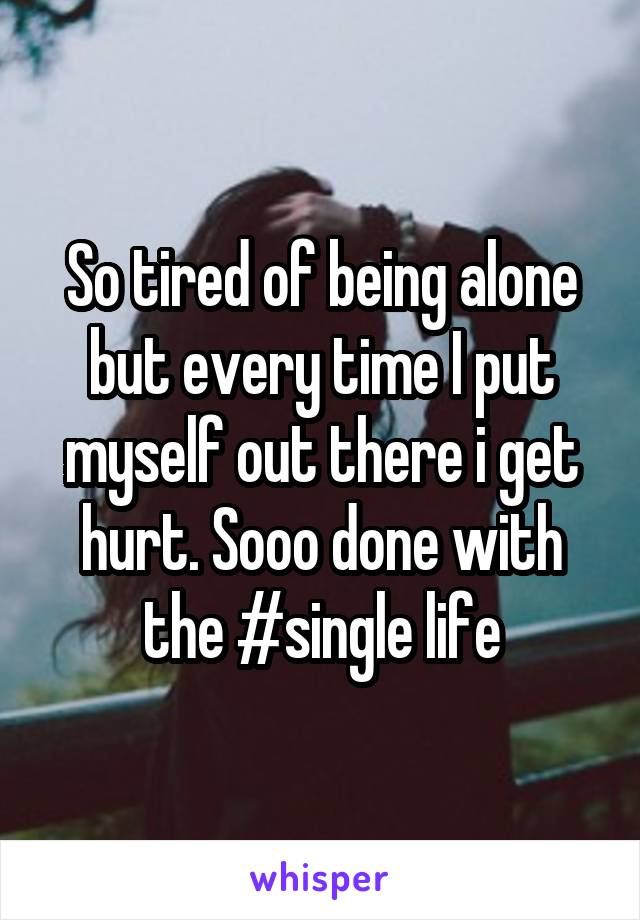 So tired of being alone but every time I put myself out there i get hurt. Sooo done with the #single life