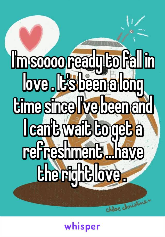 I'm soooo ready to fall in love . It's been a long time since I've been and I can't wait to get a refreshment ...have the right love .