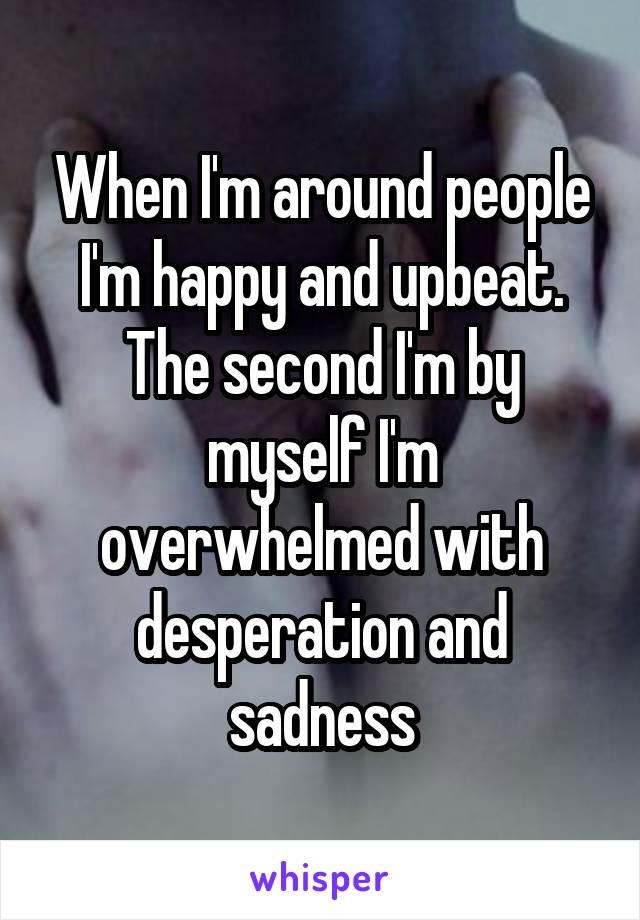 When I'm around people I'm happy and upbeat. The second I'm by myself I'm overwhelmed with desperation and sadness