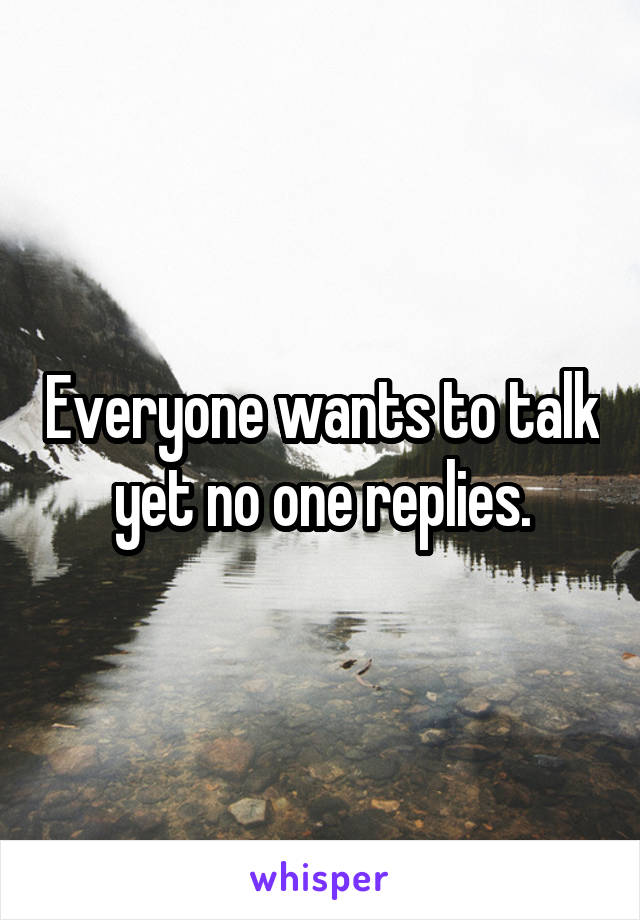 Everyone wants to talk yet no one replies.