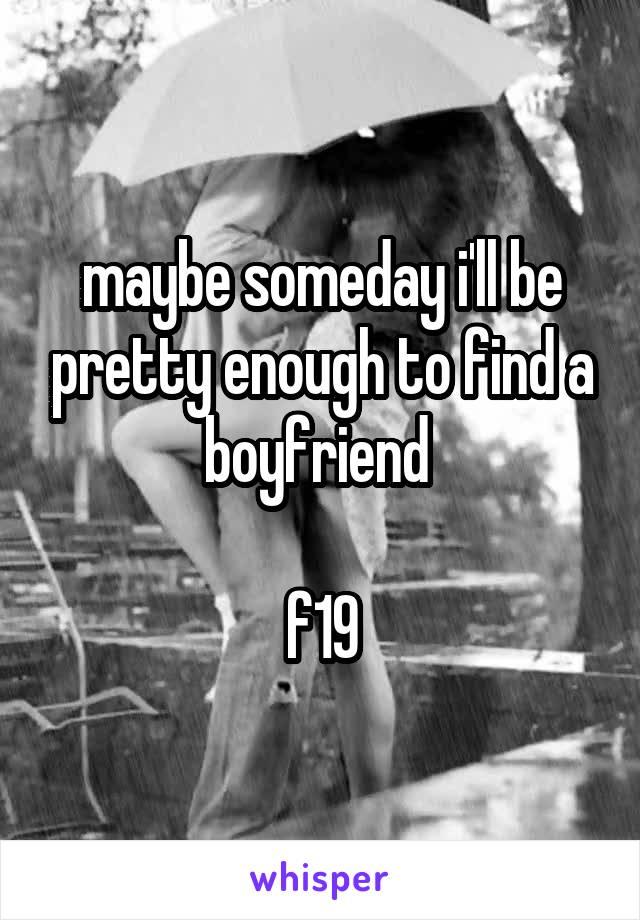 maybe someday i'll be pretty enough to find a boyfriend   f19